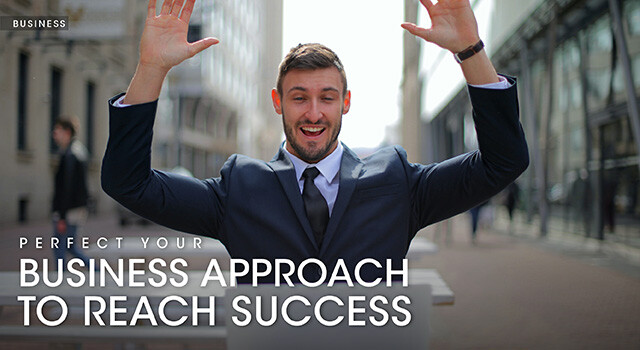 PERFECT YOUR BUSINESS APPROACH TO REACH SUCCESS
